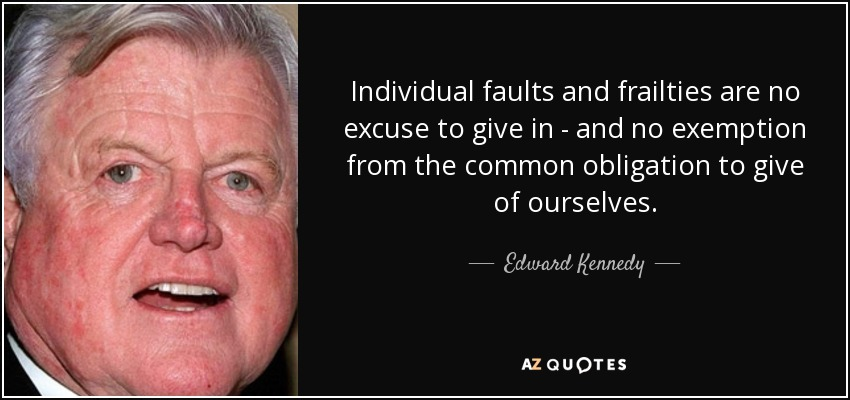 Individual faults and frailties are no excuse to give in - and no exemption from the common obligation to give of ourselves. - Edward Kennedy
