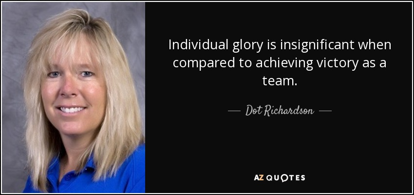 Individual glory is insignificant when compared to achieving victory as a team. - Dot Richardson
