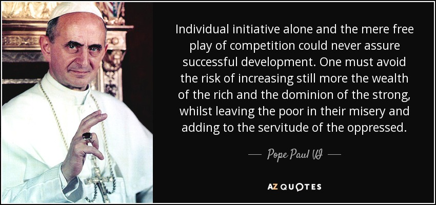 Individual initiative alone and the mere free play of competition could never assure successful development. One must avoid the risk of increasing still more the wealth of the rich and the dominion of the strong, whilst leaving the poor in their misery and adding to the servitude of the oppressed. - Pope Paul VI
