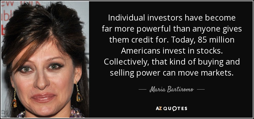 Individual investors have become far more powerful than anyone gives them credit for. Today, 85 million Americans invest in stocks. Collectively, that kind of buying and selling power can move markets. - Maria Bartiromo