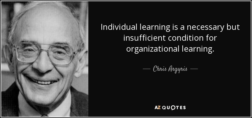 Individual learning is a necessary but insufficient condition for organizational learning. - Chris Argyris
