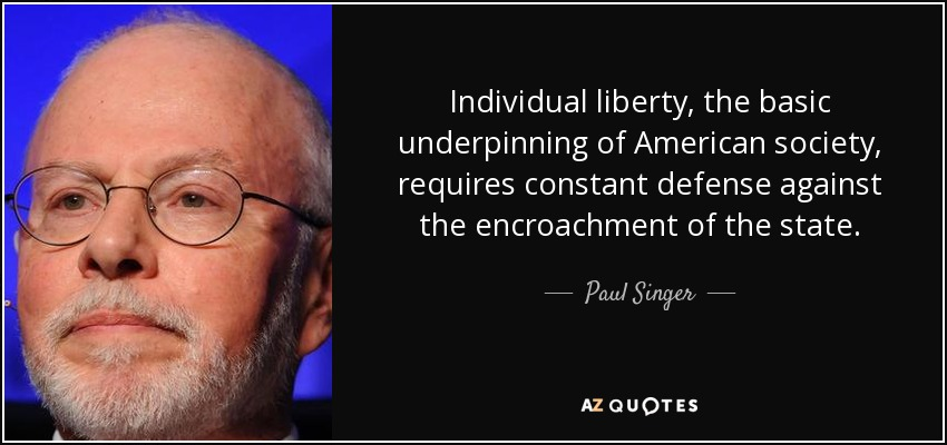 Individual liberty, the basic underpinning of American society, requires constant defense against the encroachment of the state. - Paul Singer