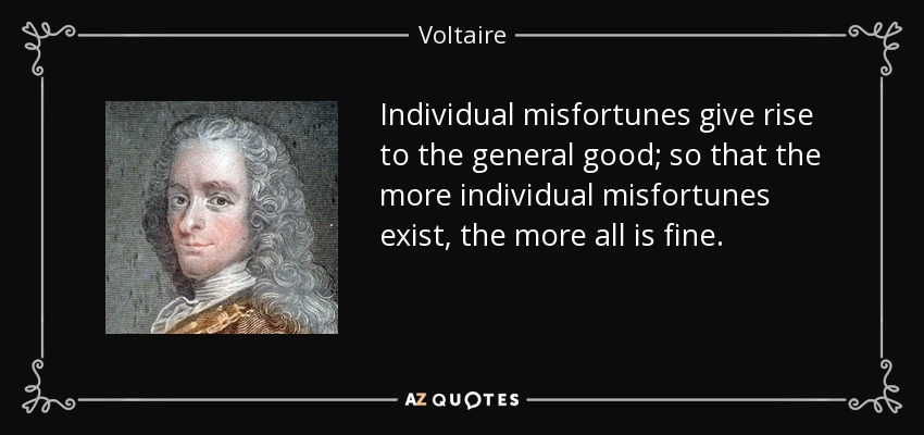 Individual misfortunes give rise to the general good; so that the more individual misfortunes exist, the more all is fine. - Voltaire
