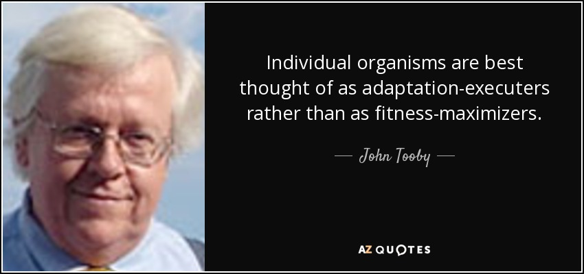 Individual organisms are best thought of as adaptation-executers rather than as fitness-maximizers. - John Tooby