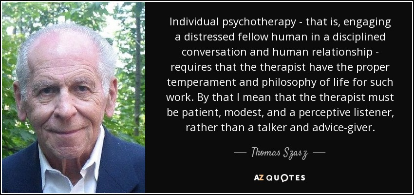 Individual psychotherapy - that is, engaging a distressed fellow human in a disciplined conversation and human relationship - requires that the therapist have the proper temperament and philosophy of life for such work. By that I mean that the therapist must be patient, modest, and a perceptive listener, rather than a talker and advice-giver. - Thomas Szasz