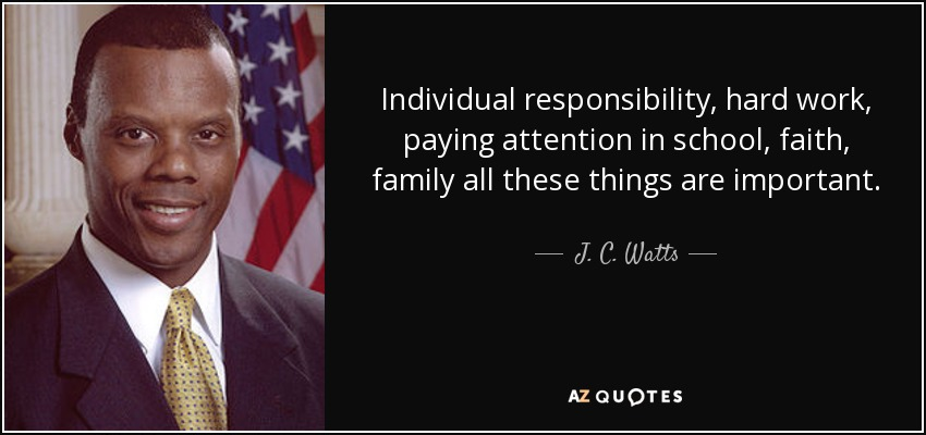 Individual responsibility, hard work, paying attention in school, faith, family all these things are important. - J. C. Watts