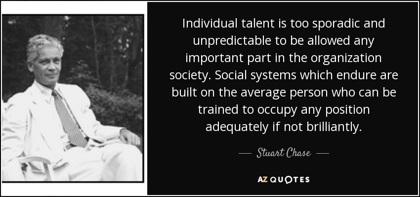 Individual talent is too sporadic and unpredictable to be allowed any important part in the organization society. Social systems which endure are built on the average person who can be trained to occupy any position adequately if not brilliantly. - Stuart Chase