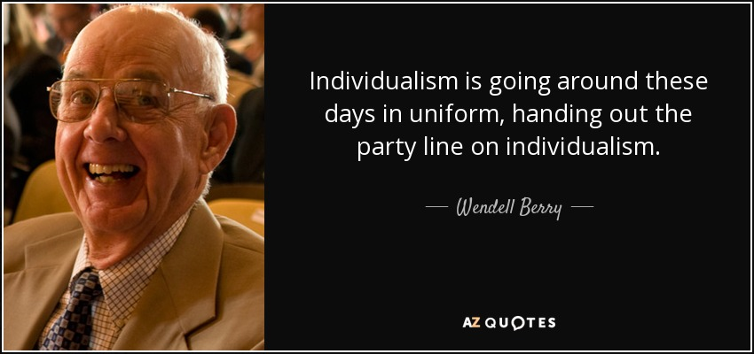 Individualism is going around these days in uniform, handing out the party line on individualism. - Wendell Berry