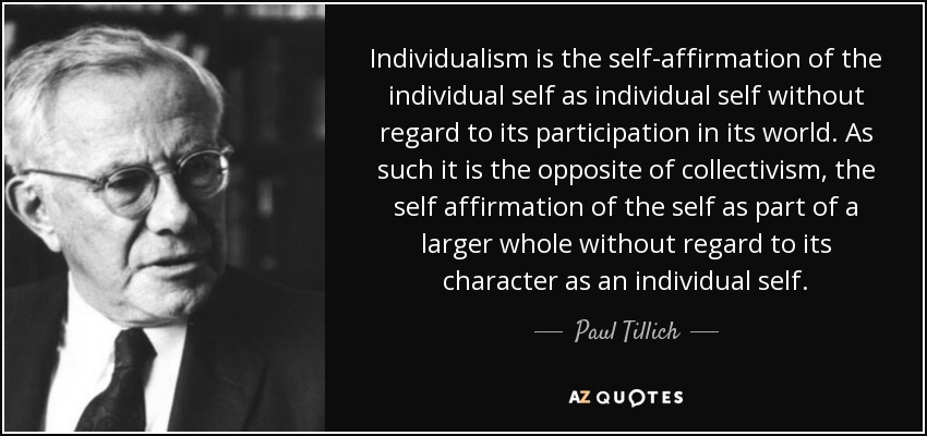 Individualism is the self-affirmation of the individual self as individual self without regard to its participation in its world. As such it is the opposite of collectivism, the self affirmation of the self as part of a larger whole without regard to its character as an individual self. - Paul Tillich