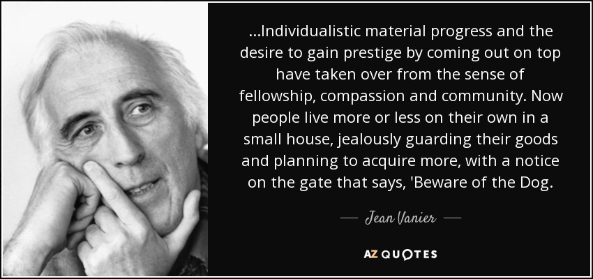 ...Individualistic material progress and the desire to gain prestige by coming out on top have taken over from the sense of fellowship, compassion and community. Now people live more or less on their own in a small house, jealously guarding their goods and planning to acquire more, with a notice on the gate that says, 'Beware of the Dog. - Jean Vanier