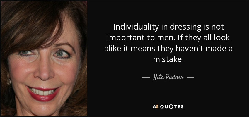 Individuality in dressing is not important to men. If they all look alike it means they haven't made a mistake. - Rita Rudner