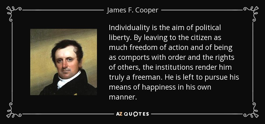 Individuality is the aim of political liberty. By leaving to the citizen as much freedom of action and of being as comports with order and the rights of others, the institutions render him truly a freeman. He is left to pursue his means of happiness in his own manner. - James F. Cooper