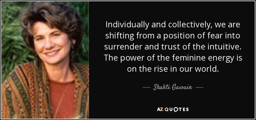 Individually and collectively, we are shifting from a position of fear into surrender and trust of the intuitive. The power of the feminine energy is on the rise in our world. - Shakti Gawain