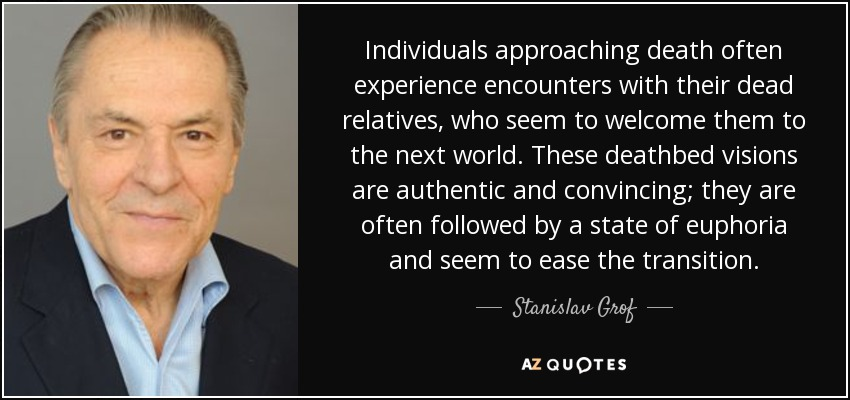 Individuals approaching death often experience encounters with their dead relatives, who seem to welcome them to the next world. These deathbed visions are authentic and convincing; they are often followed by a state of euphoria and seem to ease the transition. - Stanislav Grof