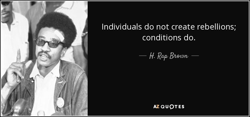 Individuals do not create rebellions; conditions do. - H. Rap Brown