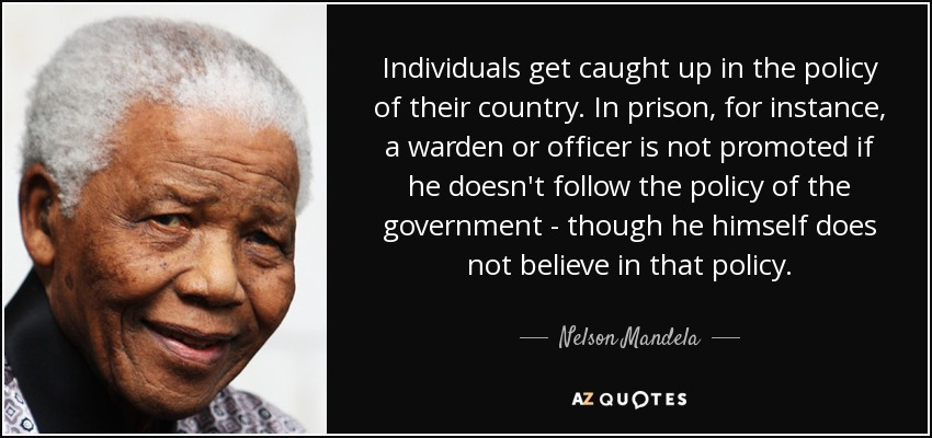 Individuals get caught up in the policy of their country. In prison, for instance, a warden or officer is not promoted if he doesn't follow the policy of the government - though he himself does not believe in that policy. - Nelson Mandela