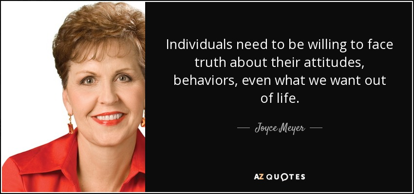 Individuals need to be willing to face truth about their attitudes, behaviors, even what we want out of life. - Joyce Meyer