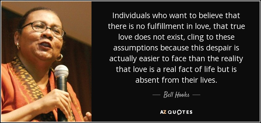 Individuals who want to believe that there is no fulfillment in love, that true love does not exist, cling to these assumptions because this despair is actually easier to face than the reality that love is a real fact of life but is absent from their lives. - Bell Hooks