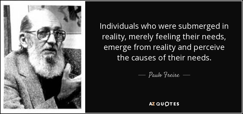 Individuals who were submerged in reality, merely feeling their needs, emerge from reality and perceive the causes of their needs. - Paulo Freire
