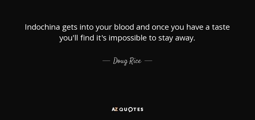 Indochina gets into your blood and once you have a taste you'll find it's impossible to stay away. - Doug Rice