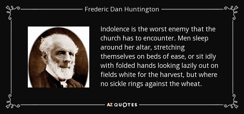 Indolence is the worst enemy that the church has to encounter. Men sleep around her altar, stretching themselves on beds of ease, or sit idly with folded hands looking lazily out on fields white for the harvest, but where no sickle rings against the wheat. - Frederic Dan Huntington