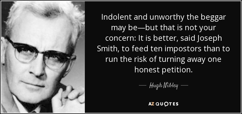 Indolent and unworthy the beggar may be—but that is not your concern: It is better, said Joseph Smith, to feed ten impostors than to run the risk of turning away one honest petition. - Hugh Nibley