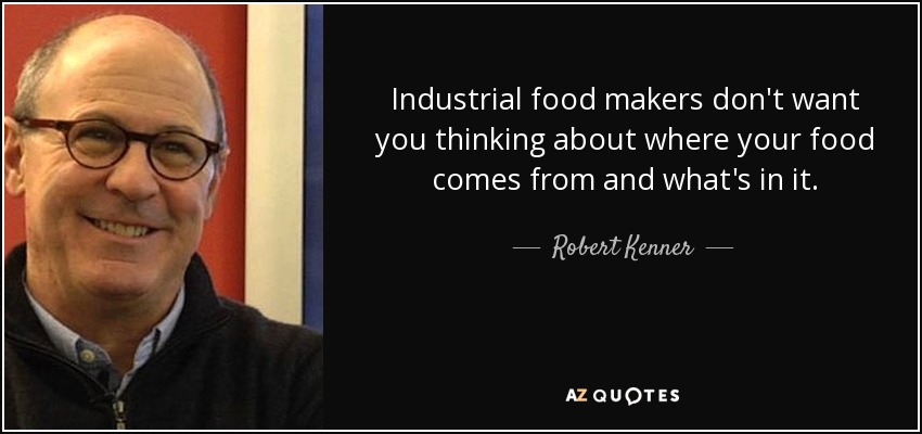 Industrial food makers don't want you thinking about where your food comes from and what's in it. - Robert Kenner