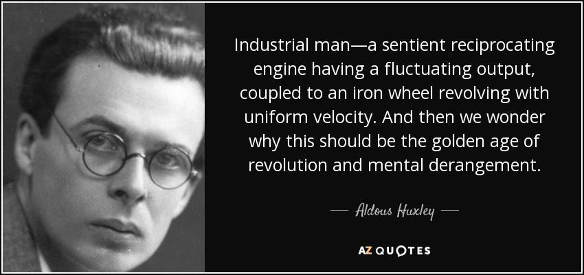 Industrial man—a sentient reciprocating engine having a fluctuating output, coupled to an iron wheel revolving with uniform velocity. And then we wonder why this should be the golden age of revolution and mental derangement. - Aldous Huxley