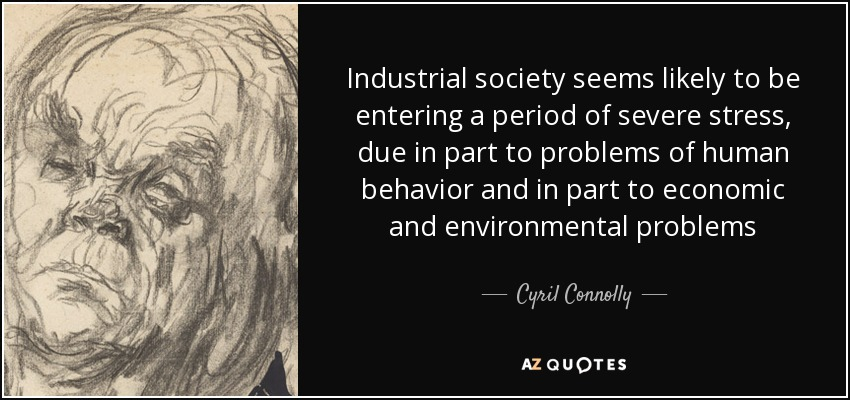 Industrial society seems likely to be entering a period of severe stress, due in part to problems of human behavior and in part to economic and environmental problems - Cyril Connolly