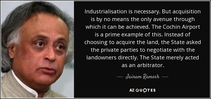 Industrialisation is necessary. But acquisition is by no means the only avenue through which it can be achieved. The Cochin Airport is a prime example of this. Instead of choosing to acquire the land, the State asked the private parties to negotiate with the landowners directly. The State merely acted as an arbitrator. - Jairam Ramesh
