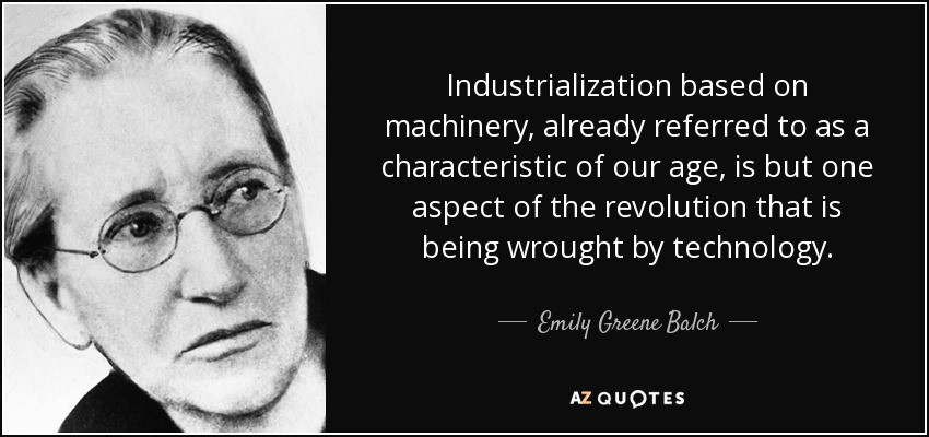 Industrialization based on machinery, already referred to as a characteristic of our age, is but one aspect of the revolution that is being wrought by technology. - Emily Greene Balch