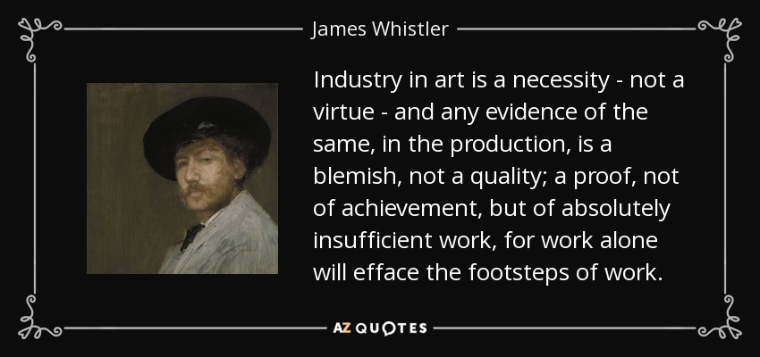 Industry in art is a necessity - not a virtue - and any evidence of the same, in the production, is a blemish, not a quality; a proof, not of achievement, but of absolutely insufficient work, for work alone will efface the footsteps of work. - James Whistler