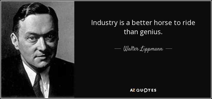 Industry is a better horse to ride than genius. - Walter Lippmann