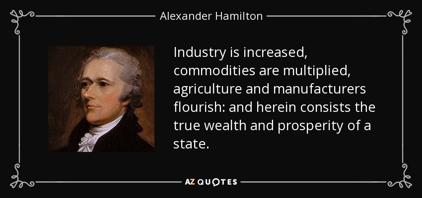 Industry is increased, commodities are multiplied, agriculture and manufacturers flourish: and herein consists the true wealth and prosperity of a state. - Alexander Hamilton
