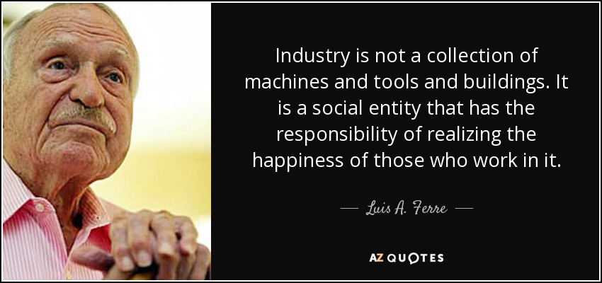 Industry is not a collection of machines and tools and buildings. It is a social entity that has the responsibility of realizing the happiness of those who work in it. - Luis A. Ferre