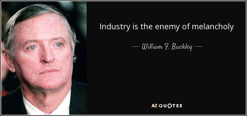 Industry is the enemy of melancholy - William F. Buckley, Jr.