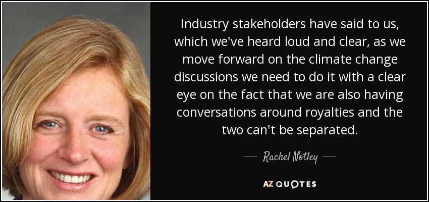 Industry stakeholders have said to us, which we've heard loud and clear, as we move forward on the climate change discussions we need to do it with a clear eye on the fact that we are also having conversations around royalties and the two can't be separated. - Rachel Notley