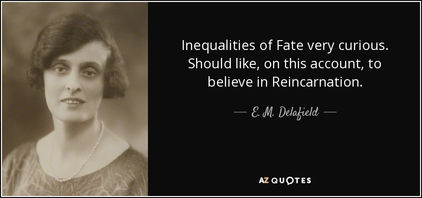 Inequalities of Fate very curious. Should like, on this account, to believe in Reincarnation. - E. M. Delafield
