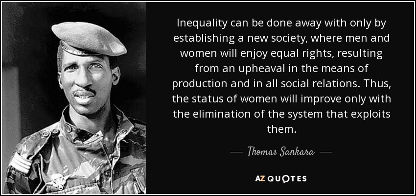 Inequality can be done away with only by establishing a new society, where men and women will enjoy equal rights, resulting from an upheaval in the means of production and in all social relations. Thus, the status of women will improve only with the elimination of the system that exploits them. - Thomas Sankara