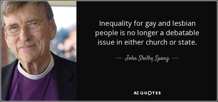 Inequality for gay and lesbian people is no longer a debatable issue in either church or state. - John Shelby Spong