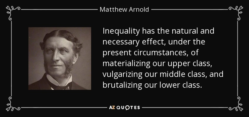 Inequality has the natural and necessary effect, under the present circumstances, of materializing our upper class, vulgarizing our middle class, and brutalizing our lower class. - Matthew Arnold