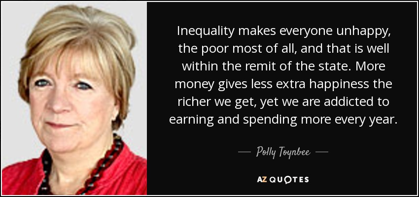 Inequality makes everyone unhappy, the poor most of all, and that is well within the remit of the state. More money gives less extra happiness the richer we get, yet we are addicted to earning and spending more every year. - Polly Toynbee