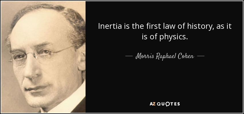 Inertia is the first law of history, as it is of physics. - Morris Raphael Cohen