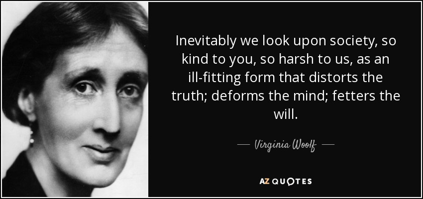 Inevitably we look upon society, so kind to you, so harsh to us, as an ill-fitting form that distorts the truth; deforms the mind; fetters the will. - Virginia Woolf