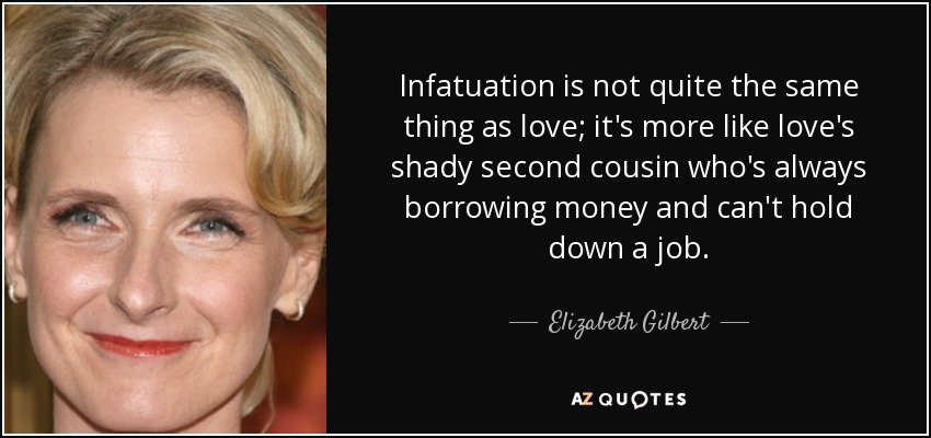 Infatuation is not quite the same thing as love; it's more like love's shady second cousin who's always borrowing money and can't hold down a job. - Elizabeth Gilbert
