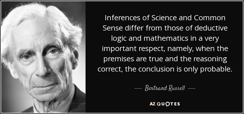 Inferences of Science and Common Sense differ from those of deductive logic and mathematics in a very important respect, namely, when the premises are true and the reasoning correct, the conclusion is only probable. - Bertrand Russell