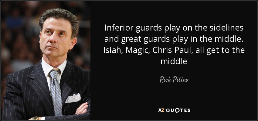 Inferior guards play on the sidelines and great guards play in the middle. Isiah, Magic, Chris Paul, all get to the middle - Rick Pitino