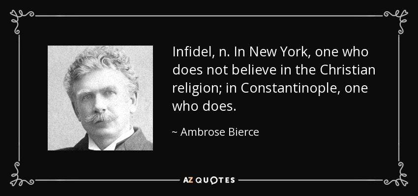 Infidel, n. In New York, one who does not believe in the Christian religion; in Constantinople, one who does. - Ambrose Bierce