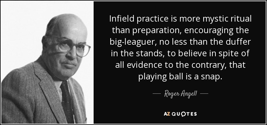 Infield practice is more mystic ritual than preparation, encouraging the big-leaguer, no less than the duffer in the stands, to believe in spite of all evidence to the contrary, that playing ball is a snap. - Roger Angell