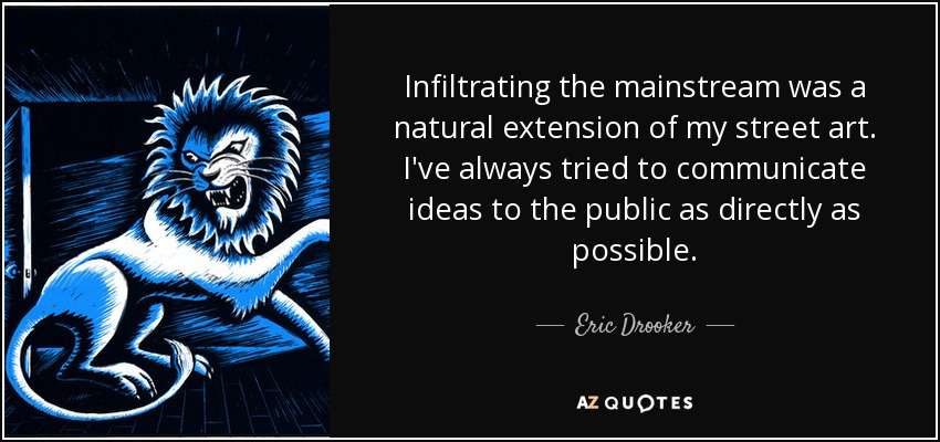 Infiltrating the mainstream was a natural extension of my street art. I've always tried to communicate ideas to the public as directly as possible. - Eric Drooker